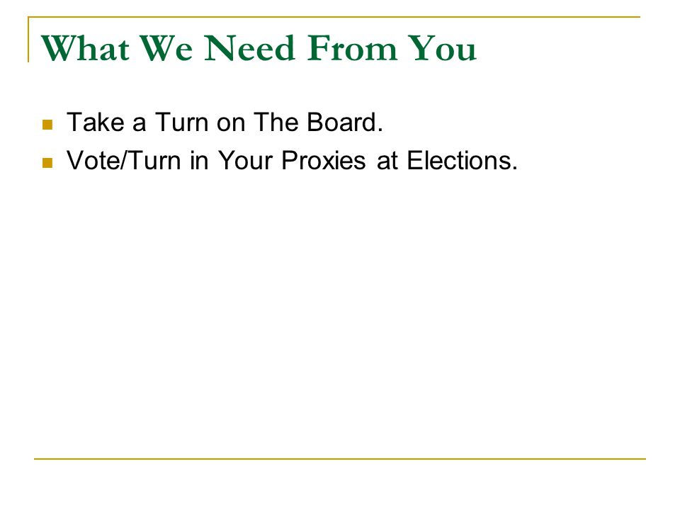 What We Need From You Take a Turn on The Board. Vote/Turn in Your Proxies at Elections.