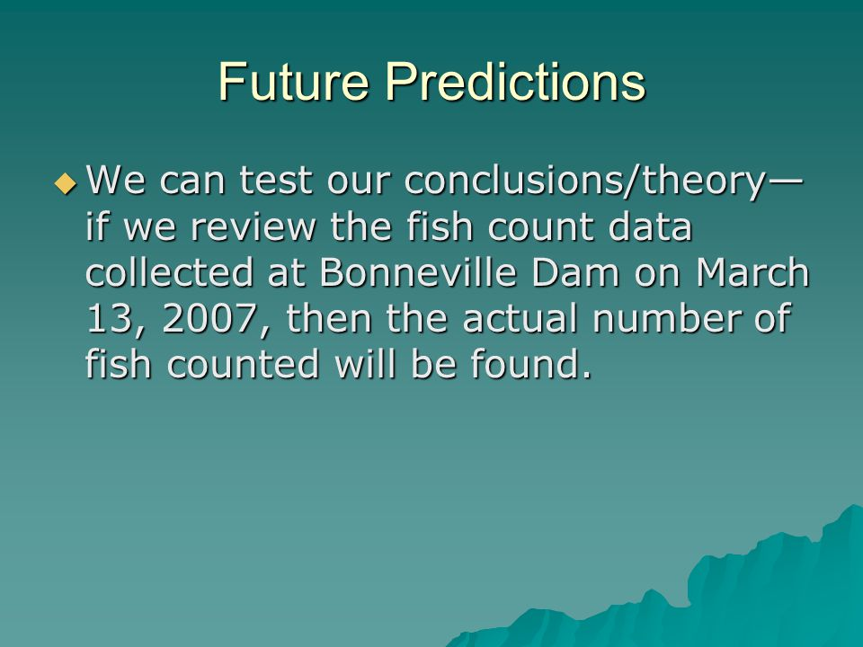 Future Predictions  We can test our conclusions/theory— if we review the fish count data collected at Bonneville Dam on March 13, 2007, then the actual number of fish counted will be found.