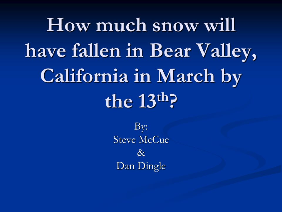 How much snow will have fallen in Bear Valley, California in March by the 13 th .