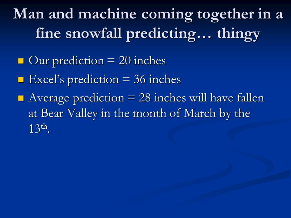 Man and machine coming together in a fine snowfall predicting… thingy Our prediction = 20 inches Our prediction = 20 inches Excel's prediction = 36 inches Excel's prediction = 36 inches Average prediction = 28 inches will have fallen at Bear Valley in the month of March by the 13 th.