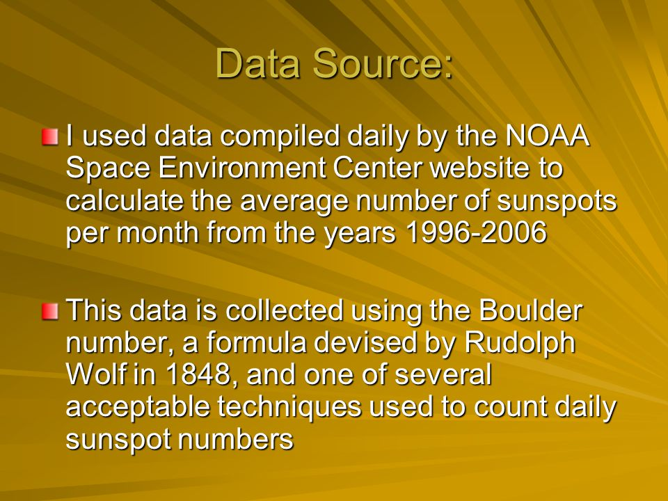 Data Source: I used data compiled daily by the NOAA Space Environment Center website to calculate the average number of sunspots per month from the years 1996-2006 This data is collected using the Boulder number, a formula devised by Rudolph Wolf in 1848, and one of several acceptable techniques used to count daily sunspot numbers