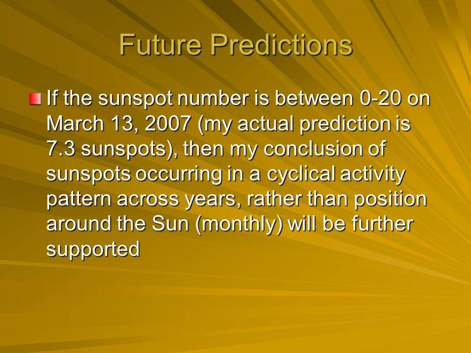 Future Predictions If the sunspot number is between 0-20 on March 13, 2007 (my actual prediction is 7.3 sunspots), then my conclusion of sunspots occurring in a cyclical activity pattern across years, rather than position around the Sun (monthly) will be further supported