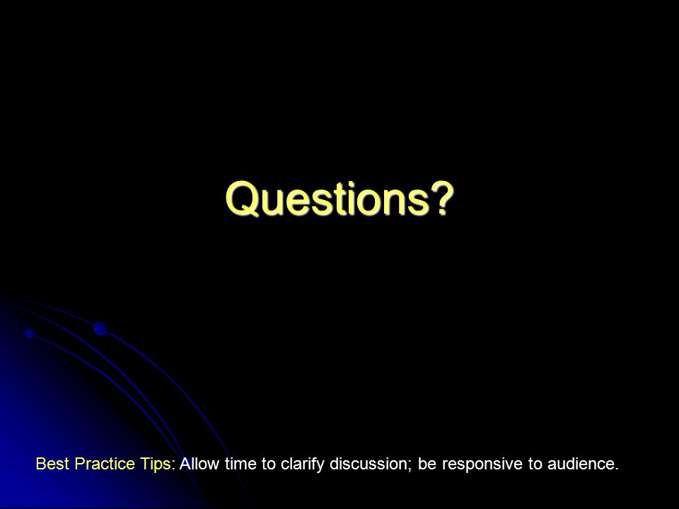 Questions? Best Practice Tips: Allow time to clarify discussion; be responsive to audience.