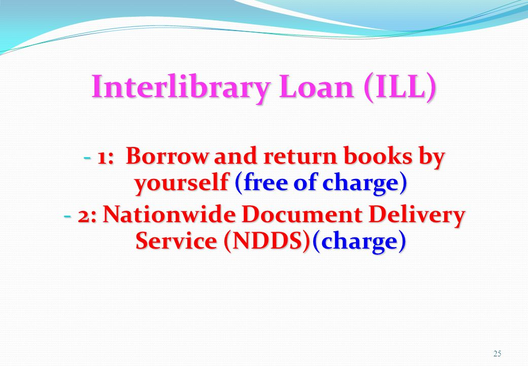 Interlibrary Loan (ILL) - 1: Borrow and return books by yourself (free of charge) - 2: Nationwide Document Delivery Service (NDDS)(charge) 25