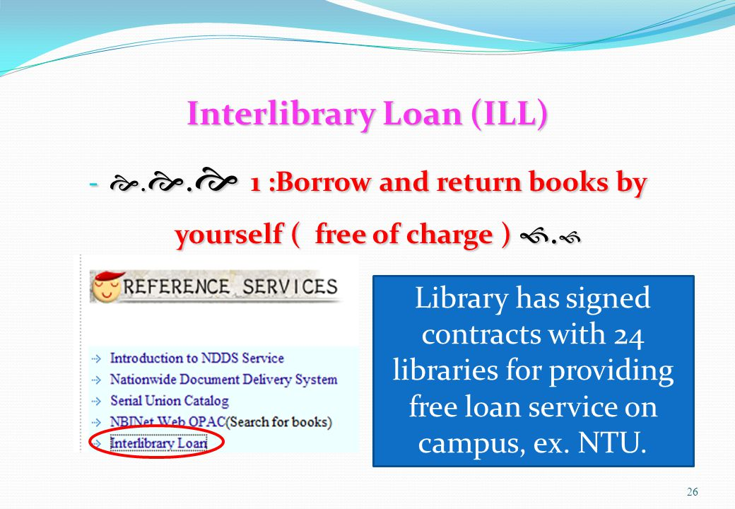 Interlibrary Loan (ILL) - . .  1 :Borrow and return books by yourself ( free of charge ) .  26 Library has signed contracts with 24 libraries for