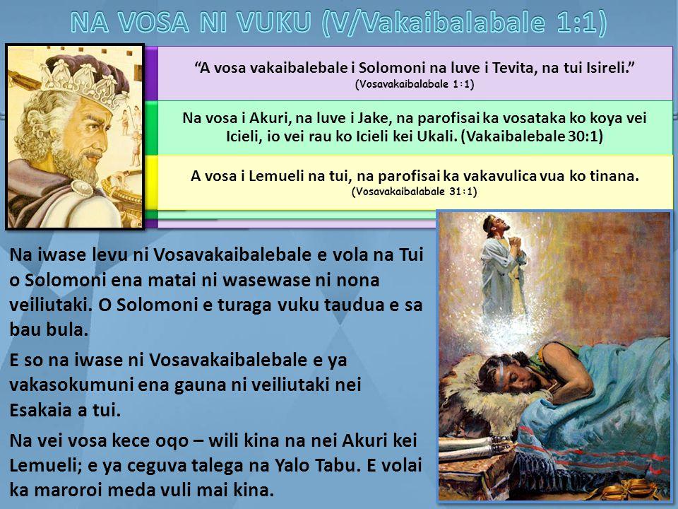 """A vosa vakaibalebale i Solomoni na luve i Tevita, na tui Isireli."" (Vosavakaibalabale 1:1) Na vosa i Akuri, na luve i Jake, na parofisai ka vosataka"