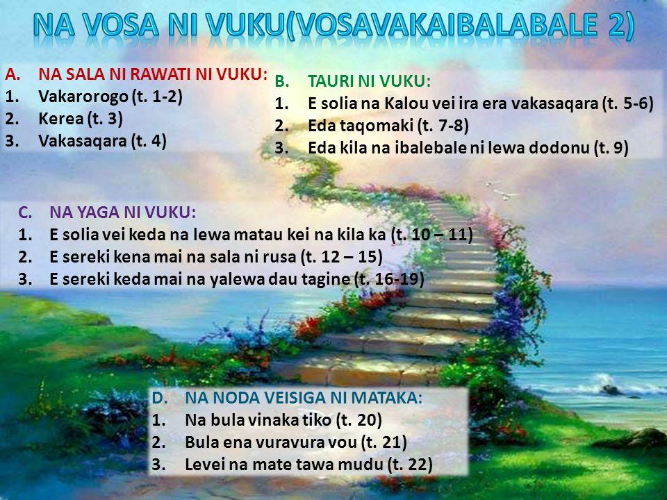 A.NA SALA NI RAWATI NI VUKU: 1.Vakarorogo (t. 1-2) 2.Kerea (t. 3) 3.Vakasaqara (t. 4) B.TAURI NI VUKU: 1.E solia na Kalou vei ira era vakasaqara (t. 5