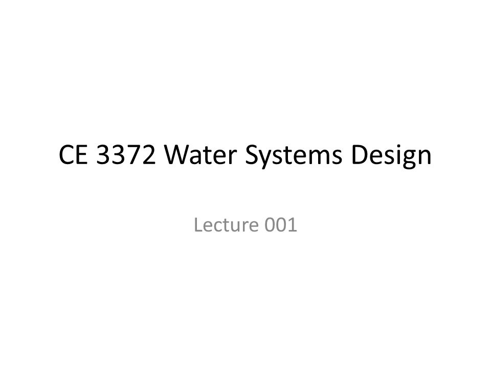 CE 3372 Water Systems Design Lecture 001