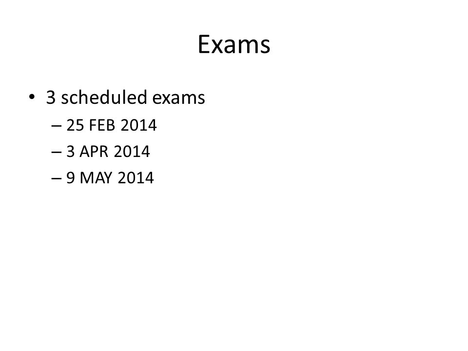 Exams 3 scheduled exams – 25 FEB 2014 – 3 APR 2014 – 9 MAY 2014