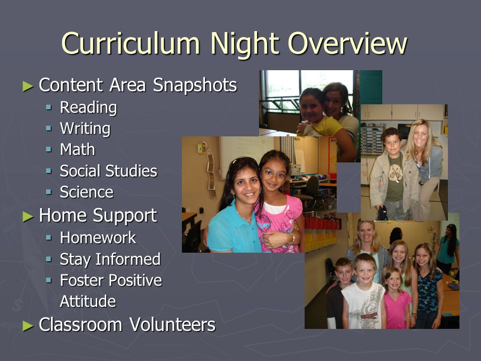 Curriculum Night Overview ► Content Area Snapshots  Reading  Writing  Math  Social Studies  Science ► Home Support  Homework  Stay Informed  Foster Positive Attitude ► Classroom Volunteers
