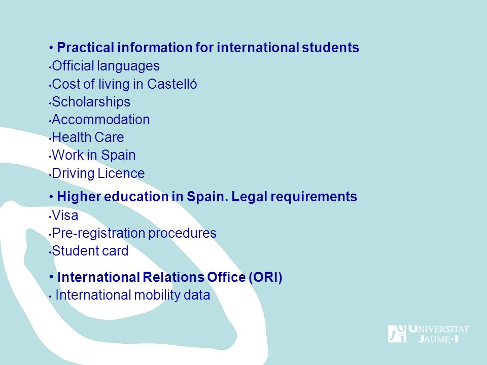 Practical information for international students Official languages Cost of living in Castelló Scholarships Accommodation Health Care Work in Spain Driving Licence Higher education in Spain.