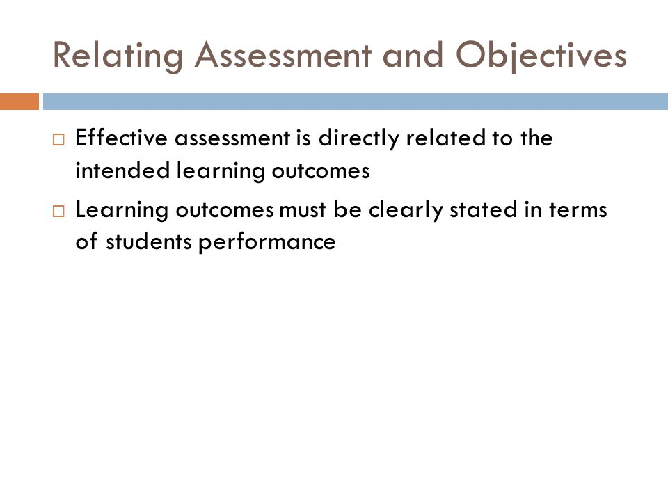 Relating Assessment and Objectives  Effective assessment is directly related to the intended learning outcomes  Learning outcomes must be clearly st