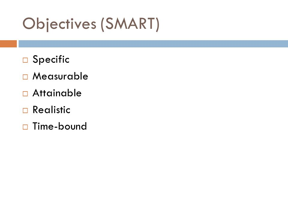 Objectives (SMART)  Specific  Measurable  Attainable  Realistic  Time-bound