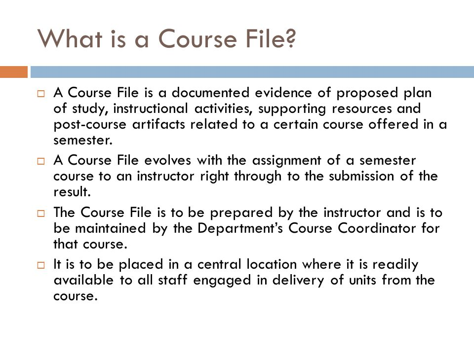 What is a Course File?  A Course File is a documented evidence of proposed plan of study, instructional activities, supporting resources and post-cou