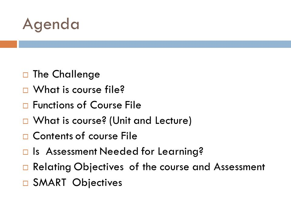 Agenda  The Challenge  What is course file?  Functions of Course File  What is course? (Unit and Lecture)  Contents of course File  Is Assessmen
