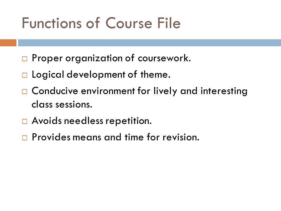 Functions of Course File  Proper organization of coursework.  Logical development of theme.  Conducive environment for lively and interesting class