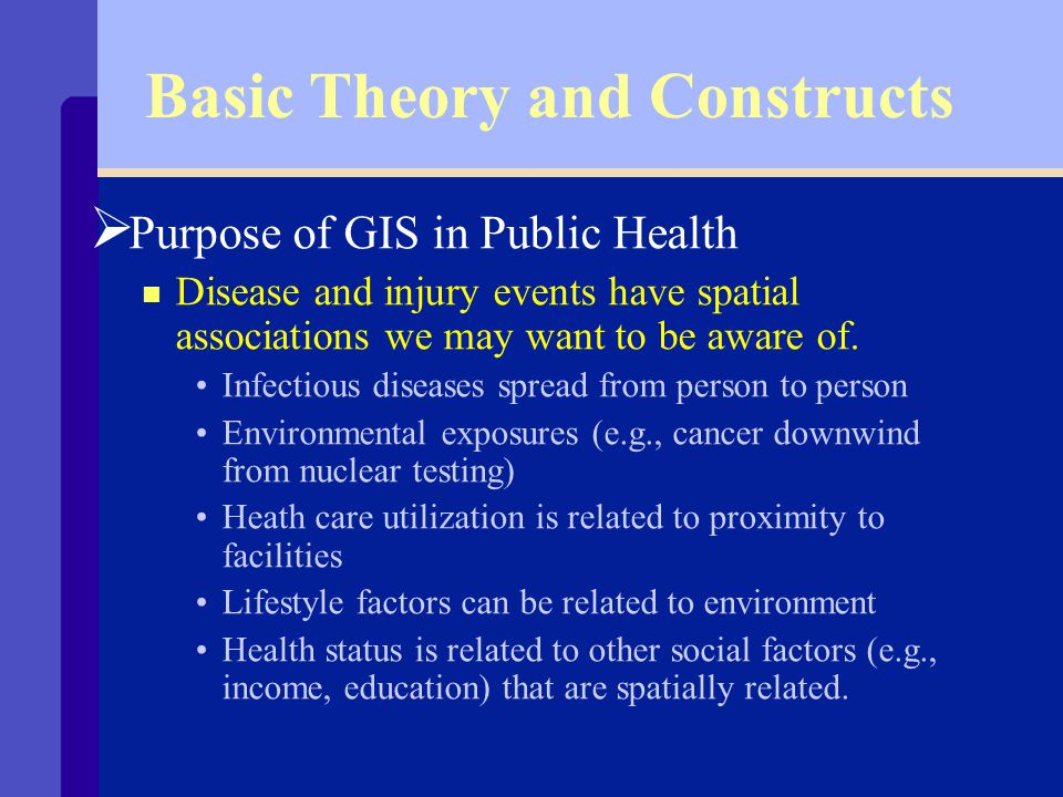 Basic Theory and Constructs Ø Purpose of GIS in Public Health n Descriptive epidemiology - Person Place Time n Maps used in public health generally depict how events that happened to persons during a particular time window are distributed over geographic space.
