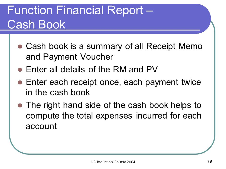 UC Induction Course 200418 Function Financial Report – Cash Book Cash book is a summary of all Receipt Memo and Payment Voucher Enter all details of the RM and PV Enter each receipt once, each payment twice in the cash book The right hand side of the cash book helps to compute the total expenses incurred for each account