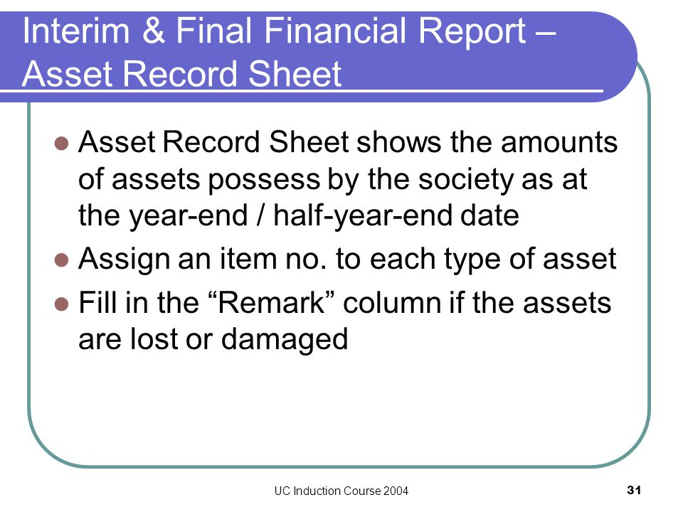 UC Induction Course 200431 Interim & Final Financial Report – Asset Record Sheet Asset Record Sheet shows the amounts of assets possess by the society as at the year-end / half-year-end date Assign an item no.