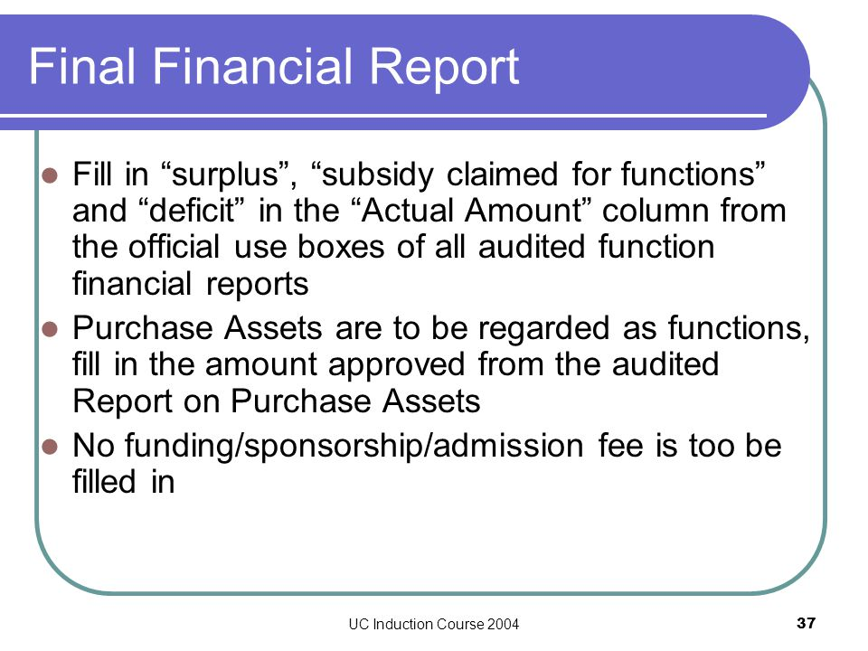 UC Induction Course 200437 Final Financial Report Fill in surplus , subsidy claimed for functions and deficit in the Actual Amount column from the official use boxes of all audited function financial reports Purchase Assets are to be regarded as functions, fill in the amount approved from the audited Report on Purchase Assets No funding/sponsorship/admission fee is too be filled in