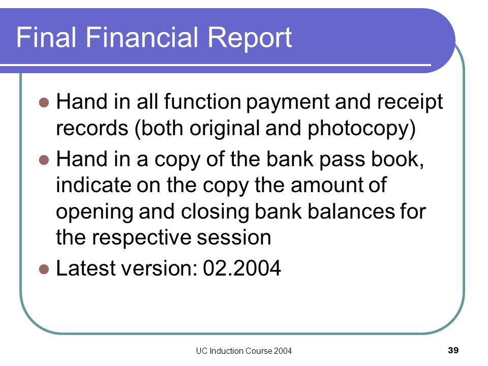 UC Induction Course 200439 Final Financial Report Hand in all function payment and receipt records (both original and photocopy) Hand in a copy of the bank pass book, indicate on the copy the amount of opening and closing bank balances for the respective session Latest version: 02.2004