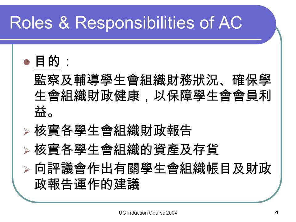 UC Induction Course 20044 Roles & Responsibilities of AC 目的: 監察及輔導學生會組織財務狀況、確保學 生會組織財政健康,以保障學生會會員利 益。  核實各學生會組織財政報告  核實各學生會組織的資產及存貨  向評議會作出有關學生會組織帳