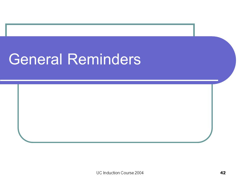 UC Induction Course 2004 42 General Reminders