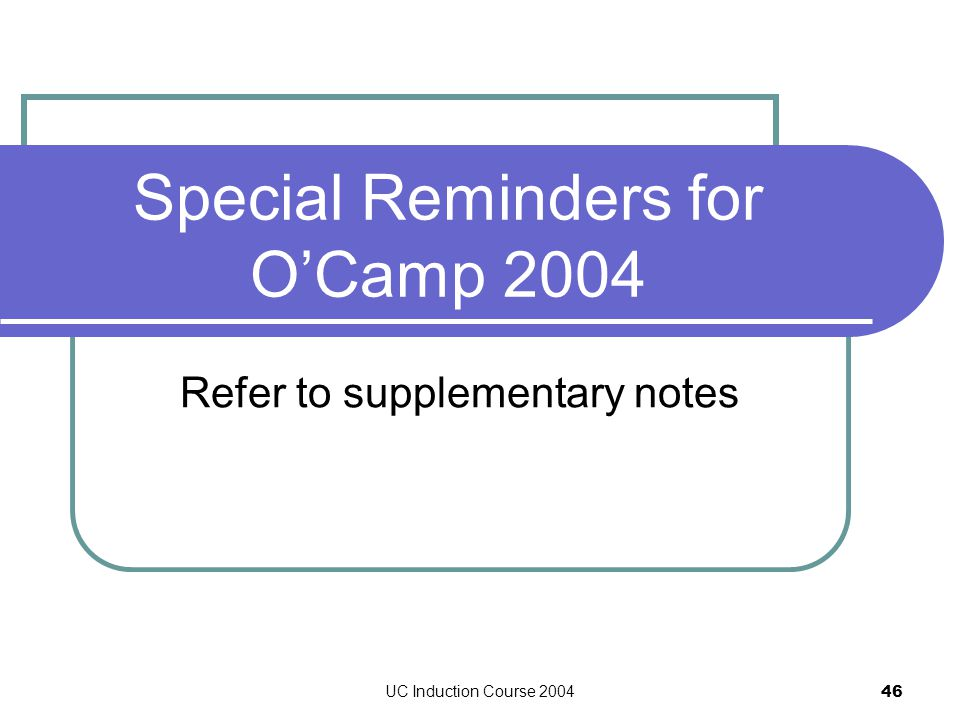 UC Induction Course 2004 46 Special Reminders for O'Camp 2004 Refer to supplementary notes
