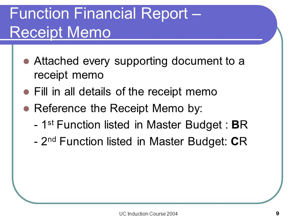 UC Induction Course 20049 Attached every supporting document to a receipt memo Fill in all details of the receipt memo Reference the Receipt Memo by: - 1 st Function listed in Master Budget : BR - 2 nd Function listed in Master Budget: CR Function Financial Report – Receipt Memo