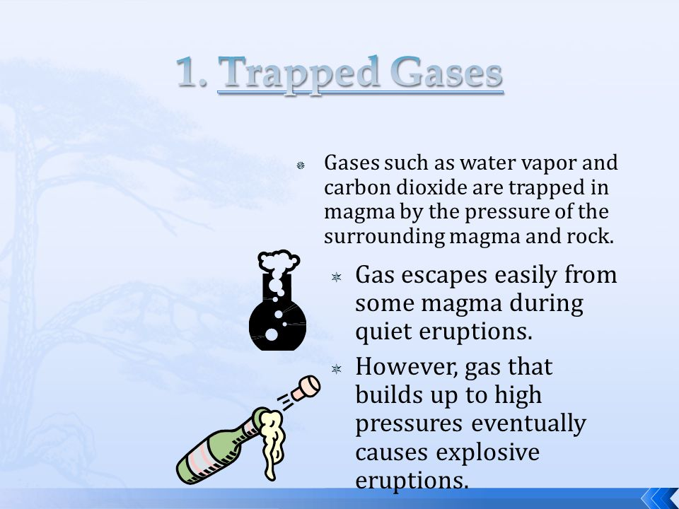  Gases such as water vapor and carbon dioxide are trapped in magma by the pressure of the surrounding magma and rock.