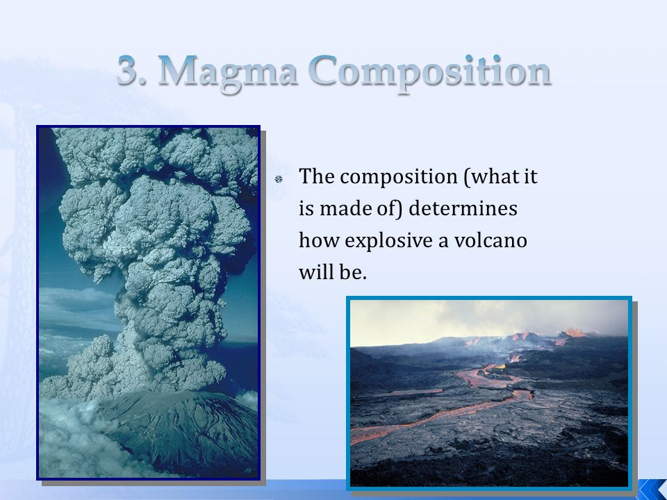 The composition (what it is made of) determines how explosive a volcano will be.