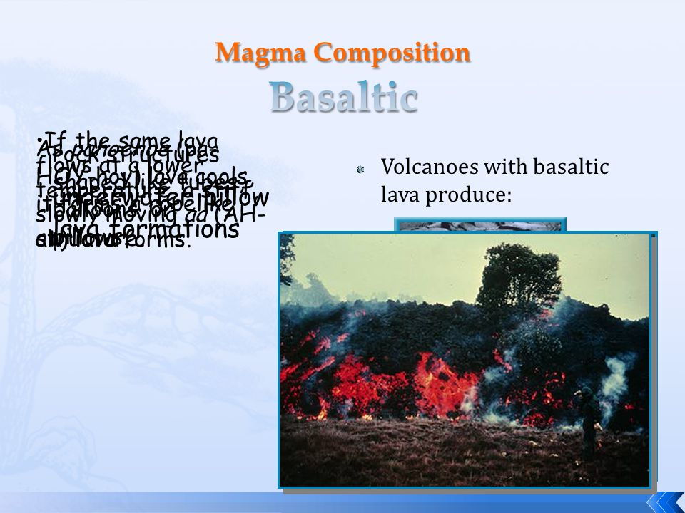  Volcanoes with basaltic lava produce: underwater pillow lava formations rock structures shaped like tubes, balloons, or pillows. As pahoehoe (pa- HO