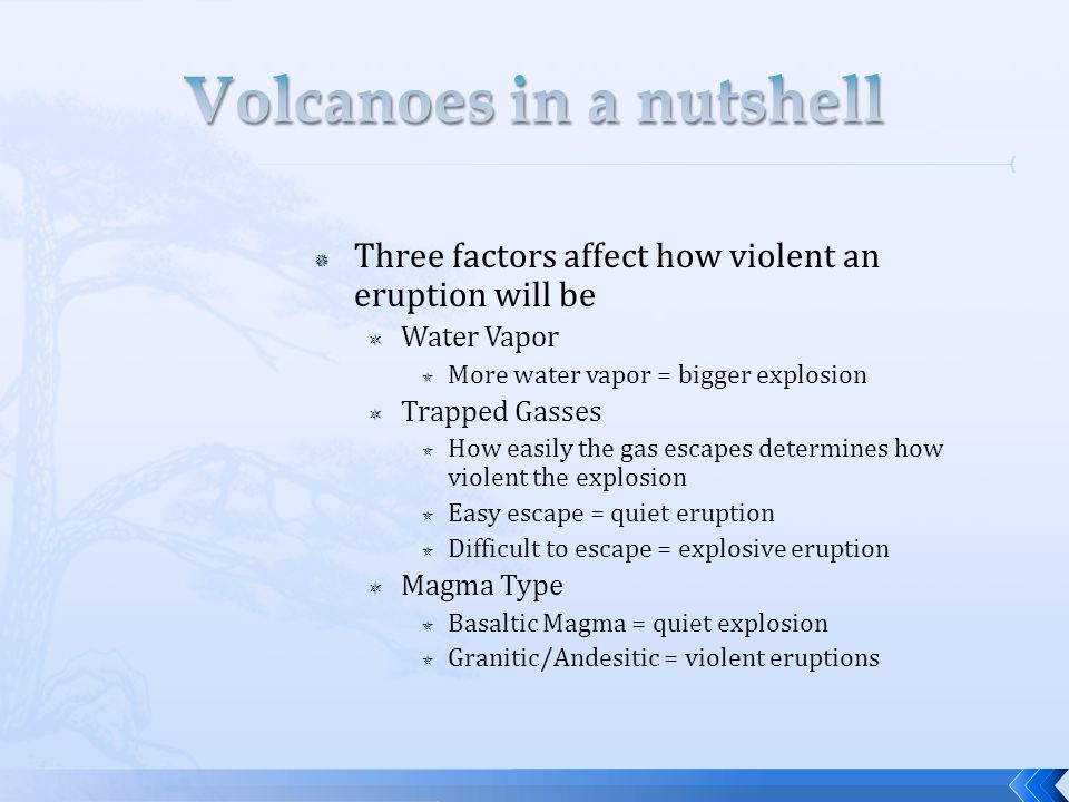  Three factors affect how violent an eruption will be  Water Vapor  More water vapor = bigger explosion  Trapped Gasses  How easily the gas escapes determines how violent the explosion  Easy escape = quiet eruption  Difficult to escape = explosive eruption  Magma Type  Basaltic Magma = quiet explosion  Granitic/Andesitic = violent eruptions