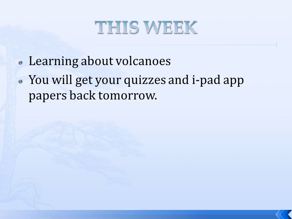  Learning about volcanoes  You will get your quizzes and i-pad app papers back tomorrow.