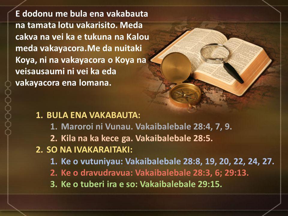 1.BULA ENA VAKABAUTA: 1.Maroroi ni Vunau. Vakaibalebale 28:4, 7, 9.