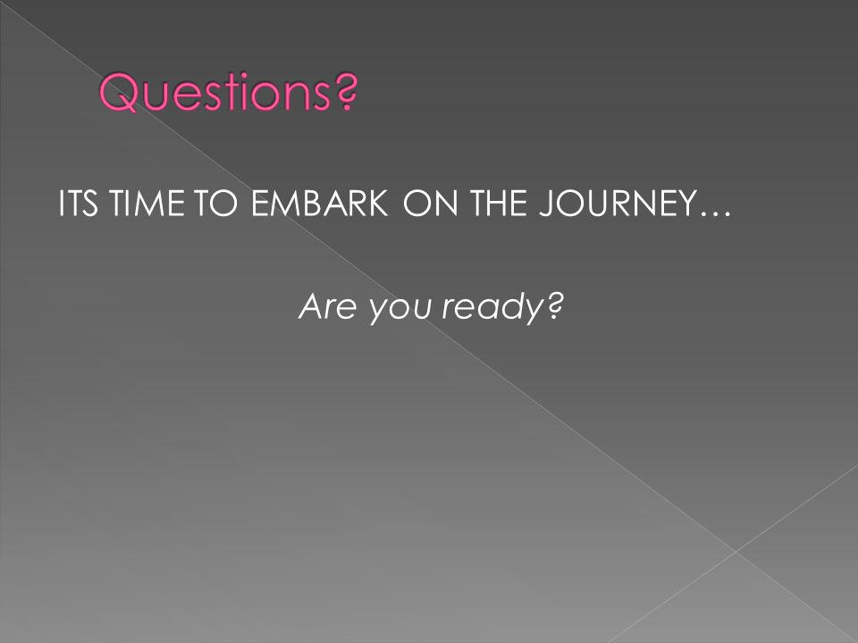 ITS TIME TO EMBARK ON THE JOURNEY… Are you ready