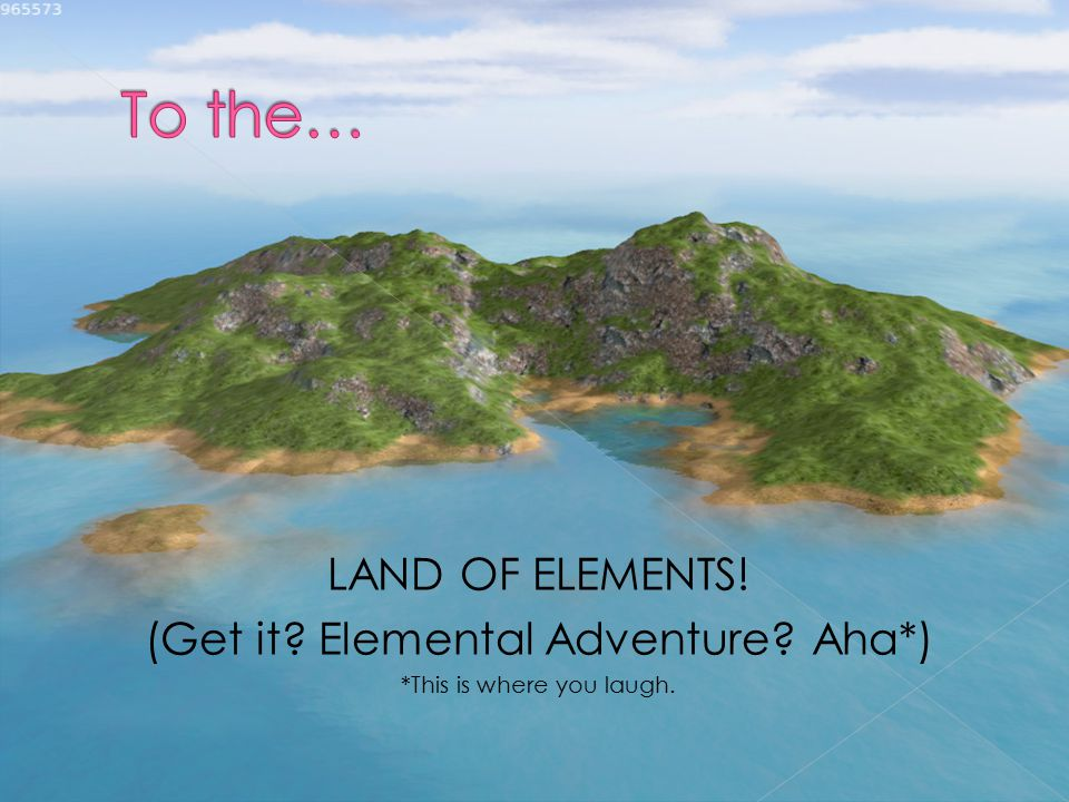 LAND OF ELEMENTS! (Get it Elemental Adventure Aha*) *This is where you laugh.