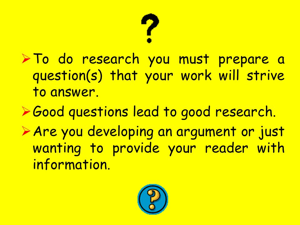  To do research you must prepare a question(s) that your work will strive to answer.