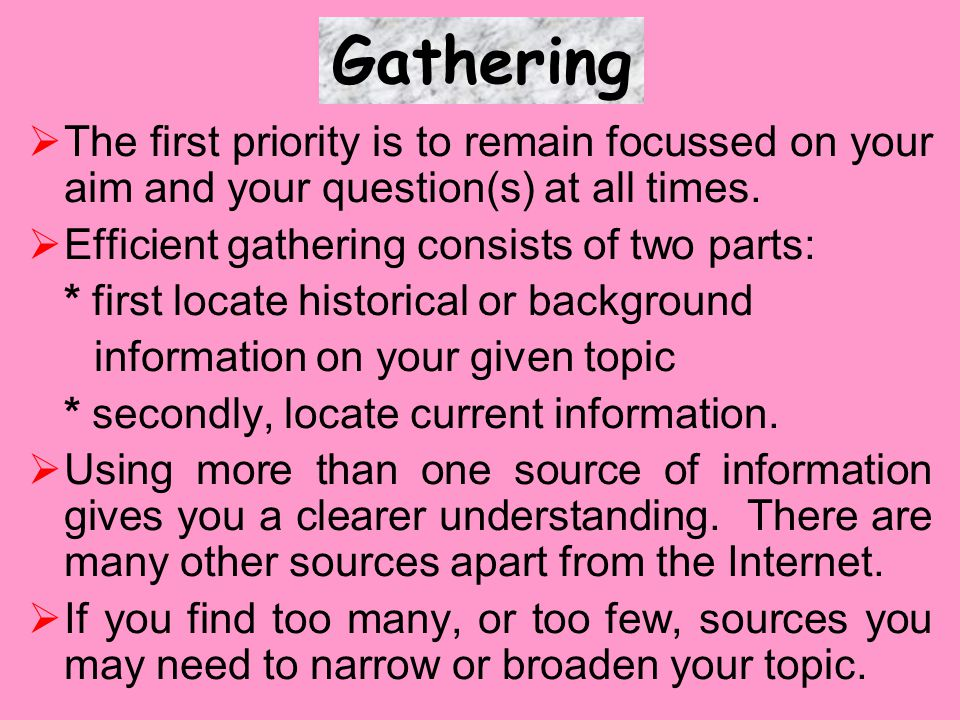  The first priority is to remain focussed on your aim and your question(s) at all times.  Efficient gathering consists of two parts: * first locate