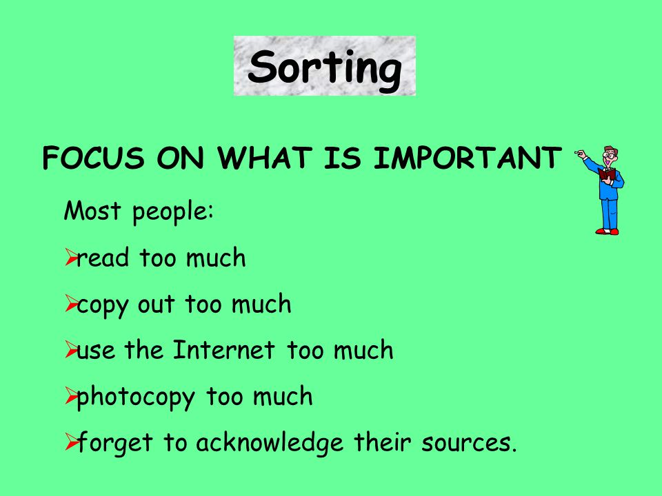 FOCUS ON WHAT IS IMPORTANT Sorting Most people:  read too much  copy out too much  use the Internet too much  photocopy too much  forget to acknowledge their sources.