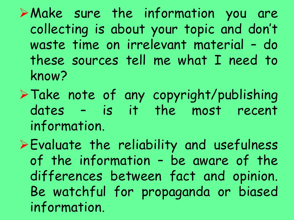  Make sure the information you are collecting is about your topic and don't waste time on irrelevant material – do these sources tell me what I need to know.