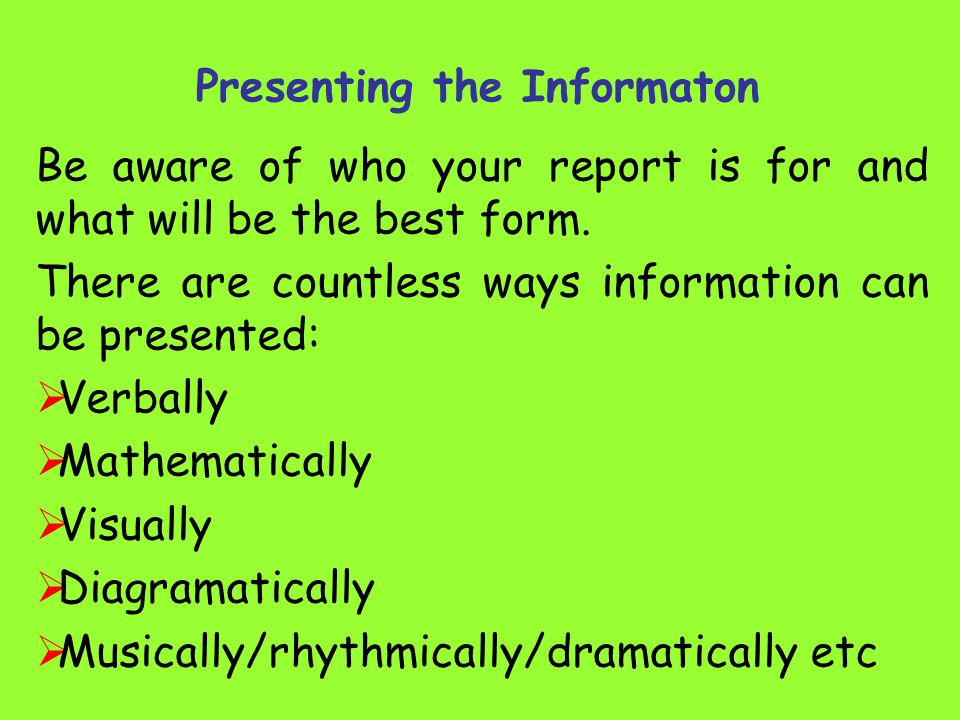 Presenting the Informaton Be aware of who your report is for and what will be the best form.