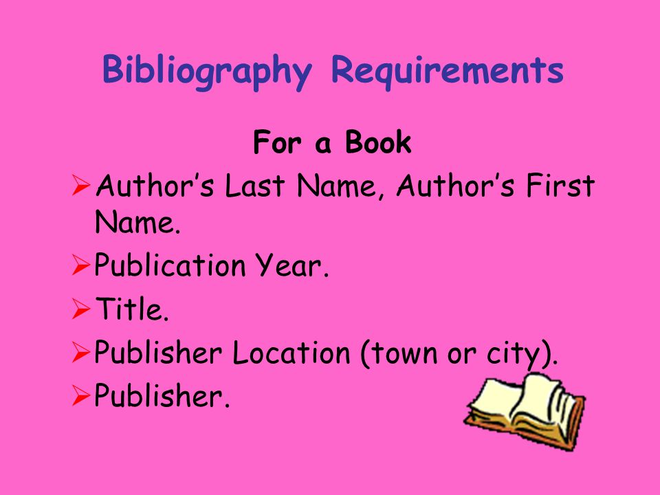 Bibliography Requirements For a Book  Author's Last Name, Author's First Name.