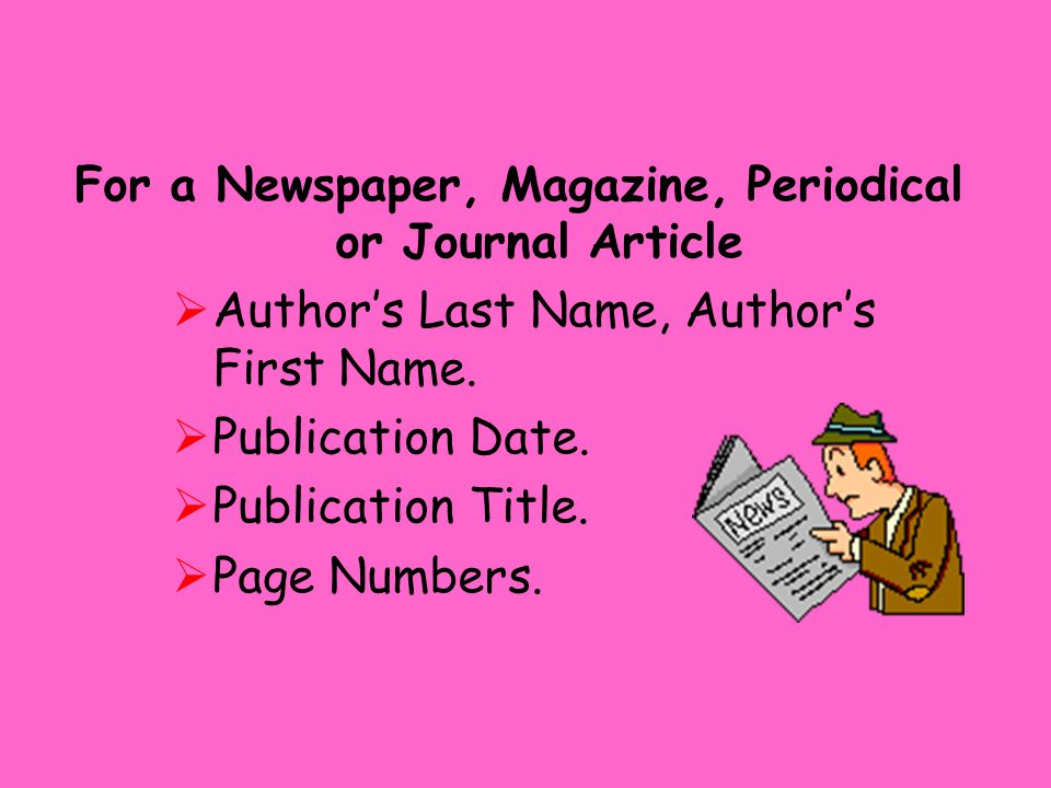 For a Newspaper, Magazine, Periodical or Journal Article  Author's Last Name, Author's First Name.  Publication Date.  Publication Title.  Page Nu