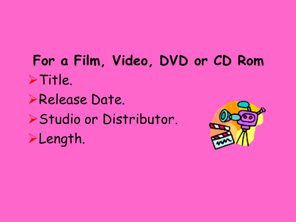 For a Film, Video, DVD or CD Rom  Title.  Release Date.  Studio or Distributor.  Length.