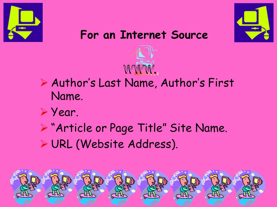 "For an Internet Source  Author's Last Name, Author's First Name.  Year.  ""Article or Page Title"" Site Name.  URL (Website Address)."