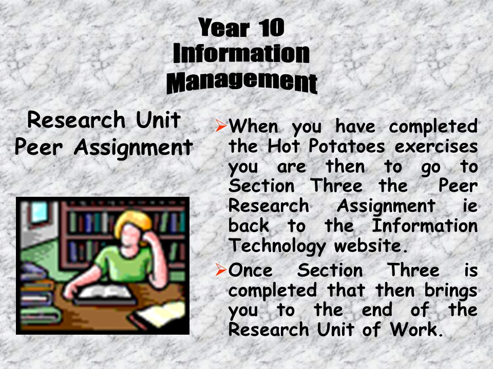  When you have completed the Hot Potatoes exercises you are then to go to Section Three the Peer Research Assignment ie back to the Information Technology website.