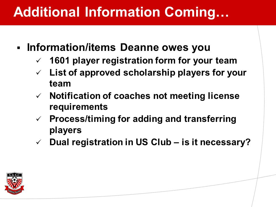 Additional Information Coming…  Information/items Deanne owes you 1601 player registration form for your team List of approved scholarship players for your team Notification of coaches not meeting license requirements Process/timing for adding and transferring players Dual registration in US Club – is it necessary?