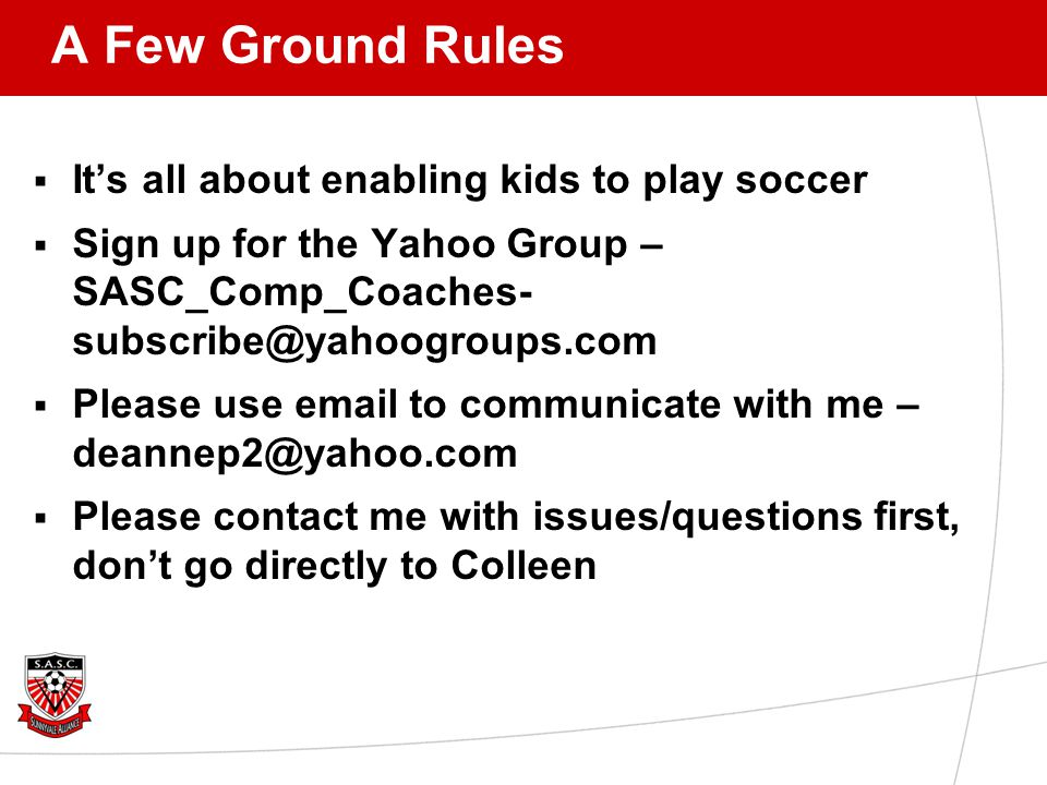 A Few Ground Rules  It's all about enabling kids to play soccer  Sign up for the Yahoo Group – SASC_Comp_Coaches- subscribe@yahoogroups.com  Please use email to communicate with me – deannep2@yahoo.com  Please contact me with issues/questions first, don't go directly to Colleen