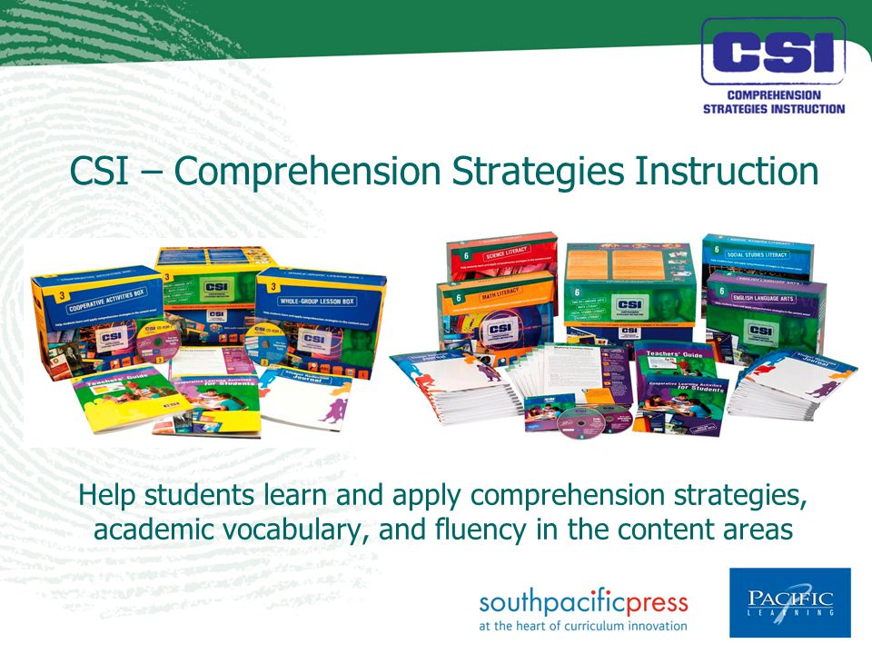 CSI – Comprehension Strategies Instruction Help students learn and apply comprehension strategies, academic vocabulary, and fluency in the content areas